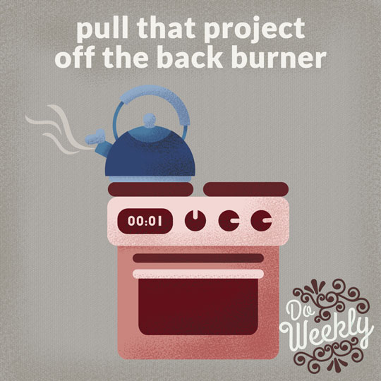 Pull that project off the back burner
